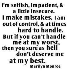 """I'm selfish, impatient, & a little insecure. I make mistakes, I am out of control, & at times hard to handle. But if you can't handle me at my worst, then you sure as hell don't deserve me at my best."""