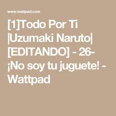 [1]Todo Por Ti  Uzumaki Naruto  [EDITANDO] - 26- ¡No soy tu juguete! - Wattpad