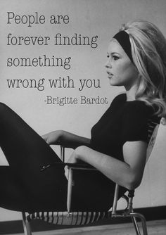 """People are forever finding something wrong with you"" -Brigitte Bardot"