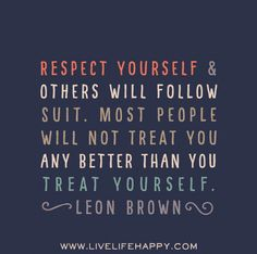 Respect yourself and others will follow suit. Most people will not treat you any better than you treat yourself. -Leon Brown