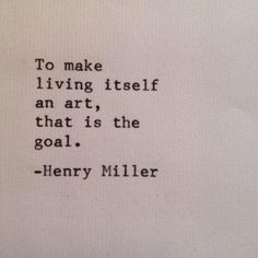 To make living and art itself, that is the goal....