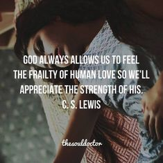 God allows us to feel the frailty of human love, so we appreciate the strength of His. CS Lewis More