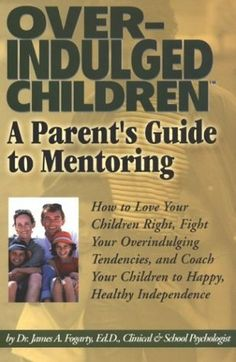 Overindulged Children: A Parent's Guide to Mentoring by James A. Fogarty,http://www.amazon.com/dp/1893095215/ref=cm_sw_r_pi_dp_JIgvsb0016DPSZVP