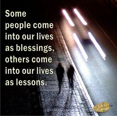 Some people come into our lives as blessings, others come into our lives as lessons.