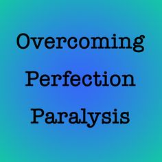 Blog Post: Overcoming Perfection Paralysis