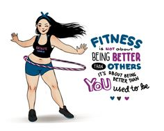 """""""Fitness is NOT about being better than others. It's about being better than YOU used to be."""""""