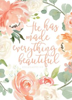 He has made everything beautiful Ecclesiastes 3:11  The seasons of life include both good and bad times. We go through mountains, and we go through valleys. We go through successes, and we go through failures. We have wins, and we have losses. Let this Bible verse print be your reminder that it's through faith in Jesus Christ as your Savior that God can make your life beautiful, and He does it in His own time. Let Him make your life beautiful.  -Floral Theme #hehasmadeeverythingbeautiful