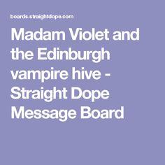 Madam Violet and the Edinburgh vampire hive - Straight Dope Message Board