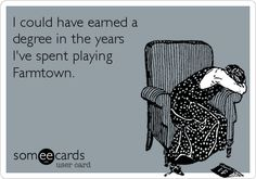 I could have earned a degree in the years I've spent playing Farmtown.  Too funny, but we do have lots of wasted time that could have been better spent on our futures #RasSpirit