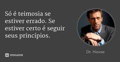 Só é teimosia se estiver errado. Se estiver certo é seguir seus princípios. — Dr. House