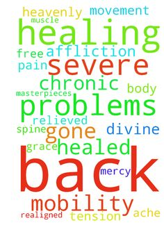 Please pray for healing of my severe back problems - Please pray for healing of my severe back problems and pain. Jesus I ask for Your divine healing over my body and back. Lord I pray that my spine would be realigned, my muscle tension relieved and the chronic ache to be gone. Dear heavenly Father I ask in the name of Jesus to be healed. To be free of this affliction, to have mobility and movement. Thank you God for all your masterpieces and for your grace and mercy. In Jesus name, Amen…