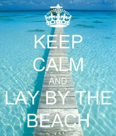 Keep Calm And Lay By The Beach Weeks Till I Can!