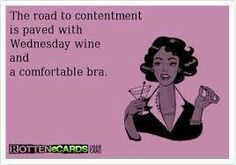 The road to contentment is paved with Wednesday wine and a comfortable bra.