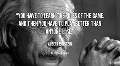 You have to learn the rules of the game. And then you have to play better than anyone else. ~  Albert Einstein