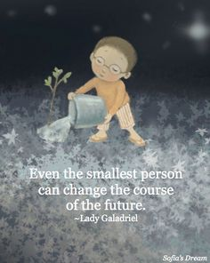 Even the smallest person can change the course of the future. ~Lady Galadriel (image from Sofia's Dream by Land Wilson and Sue Cornelison)