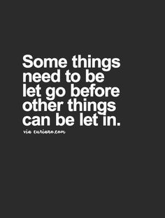 Some things need to be let go before other things can be let in... wise words