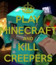 PLAY MINECRAFT AND KILL CREEPERS - KEEP CALM AND CARRY ON Image Generator - brought to you by the Ministry of Information