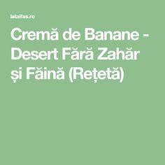 Cremă de Banane - Desert Fără Zahăr și Făină (Rețetă) Deserts, Fără Gluten, Kara, Dukan Diet, Banana, Fine Dining, Postres, Dessert, Plated Desserts