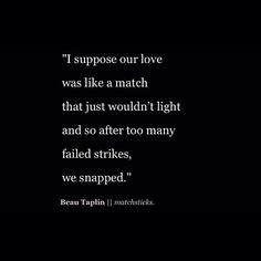 I suppose our love was like a match that just wouldn't light and after too many failed strikes,  we snapped.