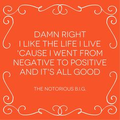 """Damn right I like the life that I live, 'cause I went from negative to positive, and it's all good!"" ★"