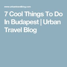 7 Cool Things To Do In Budapest | Urban Travel Blog