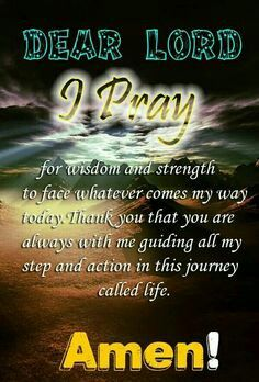 """Dear Lord I Pray for wisdom and strength to face whatever comes my way today. Thank You that You are always with me guiding all my steps and action in this journey called life. iI pray In THe Name of Jesus Christ, Amen! Faith Prayer, God Prayer, Power Of Prayer, Prayer For Today, Prayer Request, Christian Prayers, Christian Quotes, Morning Prayers, Dear Lord"
