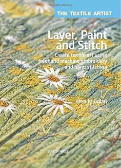 Layer, Paint and Stitch: Create textile art using freehand machine embroidery and hand stitching (Textile Artist): Wendy Dolan: 9781782210740: Amazon.com: Books