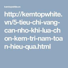 http://kemtopwhite.vn/5-tieu-chi-vang-can-nho-khi-lua-chon-kem-tri-nam-toan-hieu-qua.html