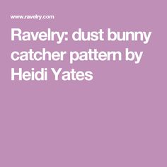 Ravelry: dust bunny catcher pattern by Heidi Yates