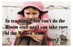 You can't do the Bloom stuff until you take care of the Maslow stuff--Alan Beck