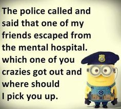The police called & said that one of my friends escaped from the mental hospital. Which one of you crazies got out & where should I pick you up. FB012216