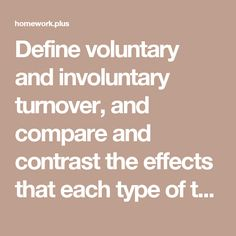 Define voluntary and involuntary turnover, and compare and contrast the effects that each type of turnover has on an organization