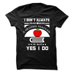 I DONT ALWAYS ENJOY BEING A RETIRED TEACHER OH WAIT YES I DO T-Shirts, Hoodies…