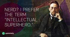 Nerd? I prefer the term intellectual superhero.