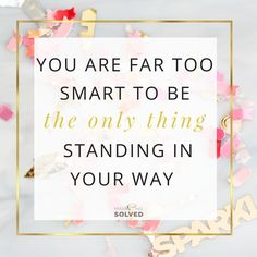 You are far too smart to be the only thing standing in your way!  Business Quotes