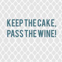 Keep the cake, pass the wine!