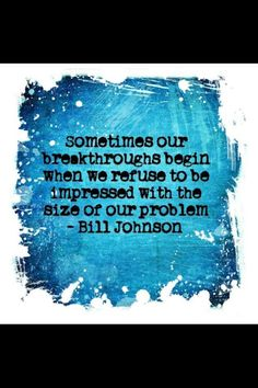 Sometimes our breakthoughs begin when we are unimpressed with the size of our problem. - Bill Johnson