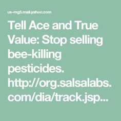 Tell Ace and True Value: Stop selling bee-killing pesticides. http://org.salsalabs.com/dia/track.jsp?v=2&c=Hlb4vBK60rNkEJE46qINOi0GoUvDLagI