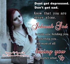 but there will be times we get sad or depressed....just knowing Jehovah is *always* there helps to ease the pain.