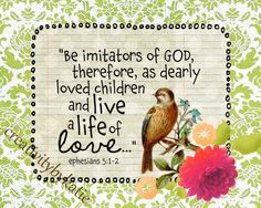"""Ephesians 5:1-2 """"Be imitators of God, therefore, as dearly loved children and live a life of love...."""""""