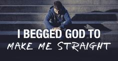 """I Begged God to Make Me Straight and He Never Answered. Here's Why. """"My desire to be made straight was all about me. I had no interest in being reconciled to God or having a relationship with Christ."""""""