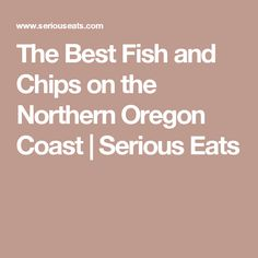 The Best Fish and Chips on the Northern Oregon Coast   Serious Eats