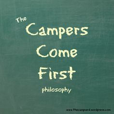 """Campers Come First  """"That camper welfare and wellbeing is at the forefront of all decisions regarding policy, program, facility and administration. That staff are encouraged to make decisions based on the following criteria;  Will this choice help me better support my camper's needs? Am I being a good role model for my campers? Will this choice (activity, etc.) benefit my campers (will they learn something)? Will my campers have a better experience because of this?"""""""