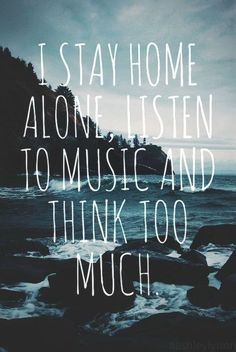 I stay home alone, listen to music and think too much. #Alone #picturequotes  View more #quotes on http://quotes-lover.com