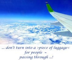 ... don't turn into a >piece of luggage< for people  ~ passing through ...!