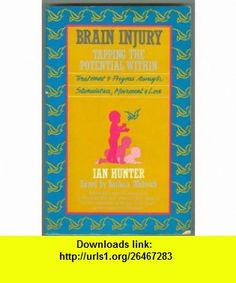 BRAIN INJURY - TAPPING THE POTENTIAL WITHIN  Treatment  Progress Through Stimulation, Movemtn  Love (9780855721541) Ian Hunter , ISBN-10: 0855721545  , ISBN-13: 978-0855721541 ,  , tutorials , pdf , ebook , torrent , downloads , rapidshare , filesonic , hotfile , megaupload , fileserve