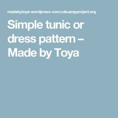 Simple tunic or dress pattern – Made by Toya