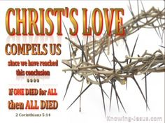 2 Corinthians 5:14-15 (KJV) ~ For the love of Christ constraineth us; because we thus judge, that if one died for all, then were all dead:  And that he died for all, that they which live should not henceforth live unto themselves, but unto him which died for them, and rose again.