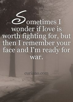 Sometimes I wonder if love is worth fighting for, but then i remember your face and i'm ready for war.