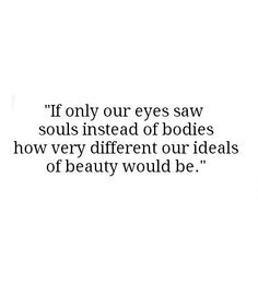 If only our eyes saw souls instead of bodies how very different our ideals of beauty would be